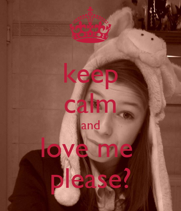 keep calm and love me  please?