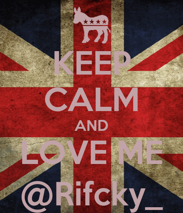 KEEP CALM AND LOVE ME @Rifcky_