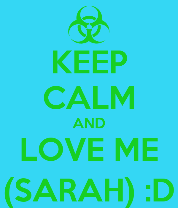 KEEP CALM AND LOVE ME (SARAH) :D