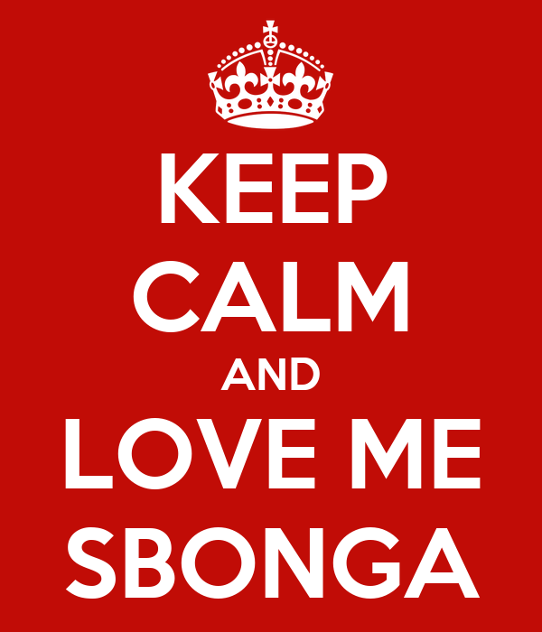 KEEP CALM AND LOVE ME SBONGA