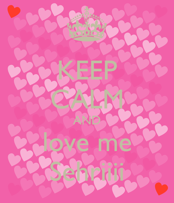 KEEP CALM AND love me Sehriiii
