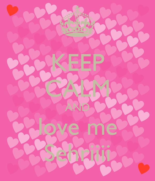 KEEP CALM AND love me Sehriiii
