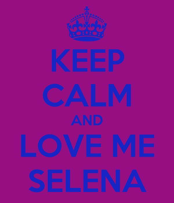 KEEP CALM AND LOVE ME SELENA