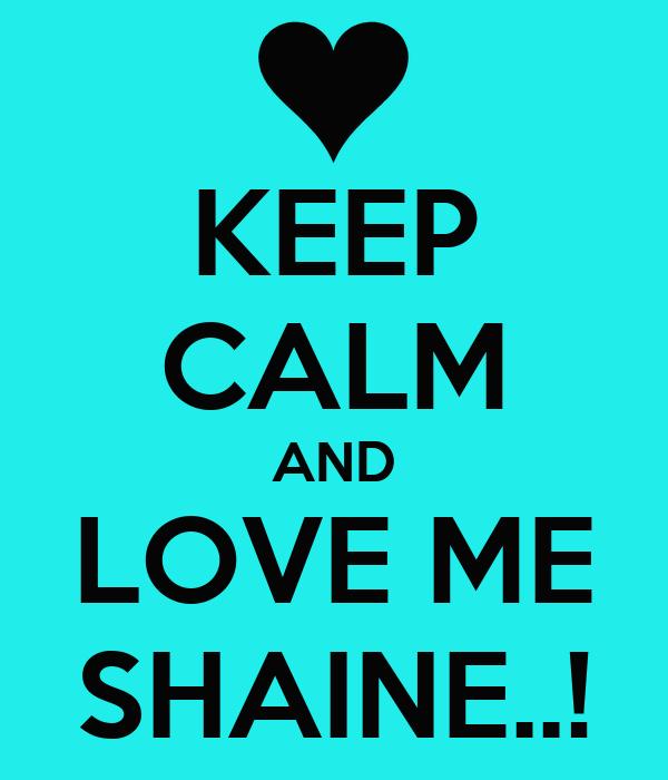 KEEP CALM AND LOVE ME SHAINE..!