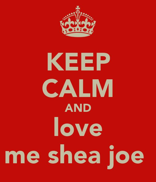 KEEP CALM AND love me shea joe
