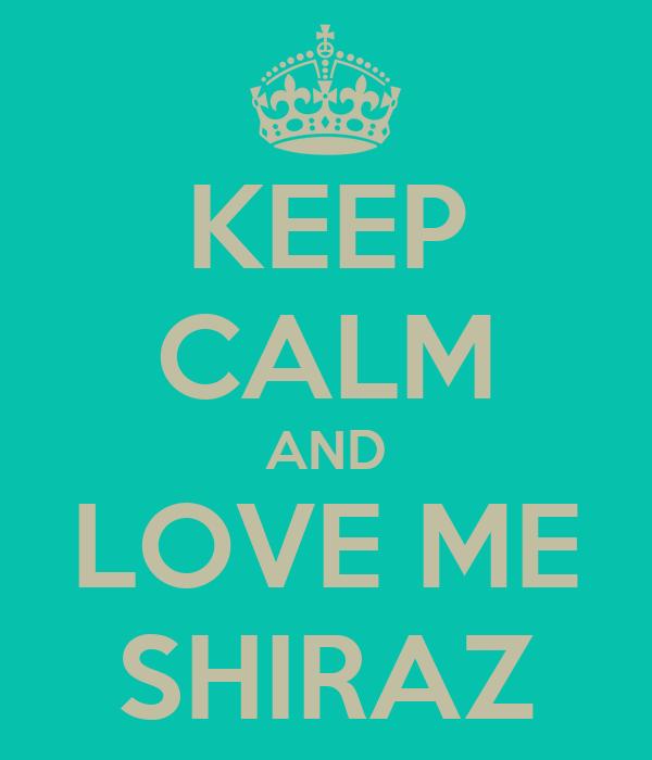 KEEP CALM AND LOVE ME SHIRAZ