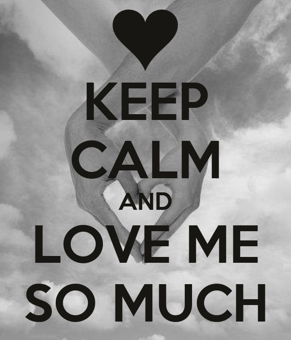 KEEP CALM AND LOVE ME SO MUCH