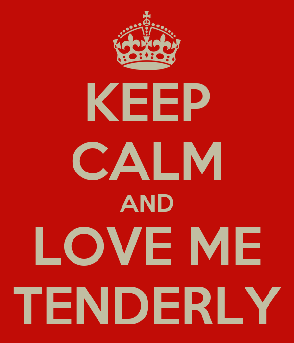 KEEP CALM AND LOVE ME TENDERLY