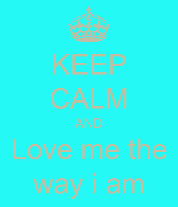 KEEP CALM AND Love me the way i am