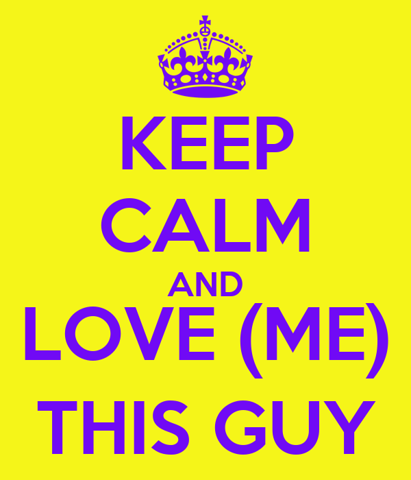 KEEP CALM AND LOVE (ME) THIS GUY