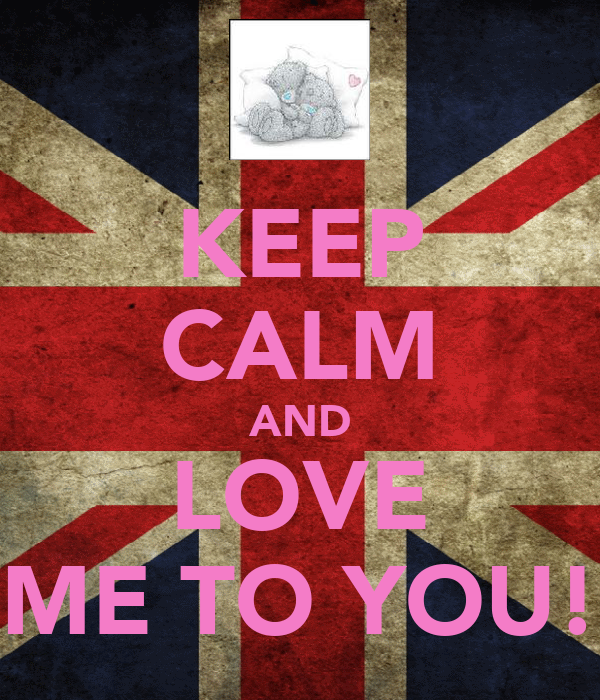 KEEP CALM AND LOVE ME TO YOU!