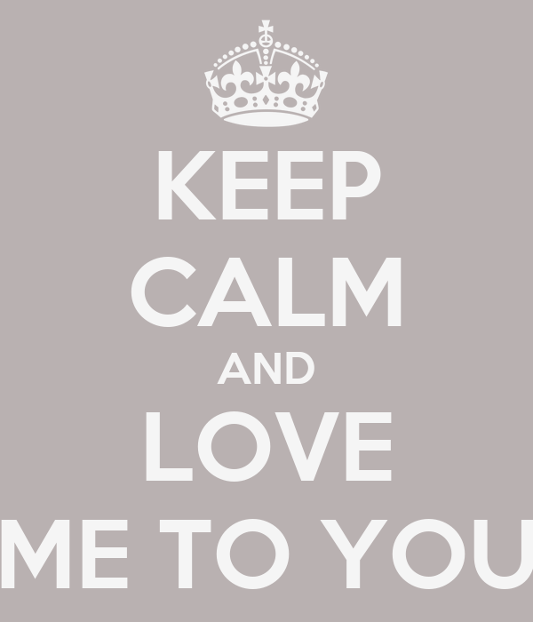 KEEP CALM AND LOVE ME TO YOU