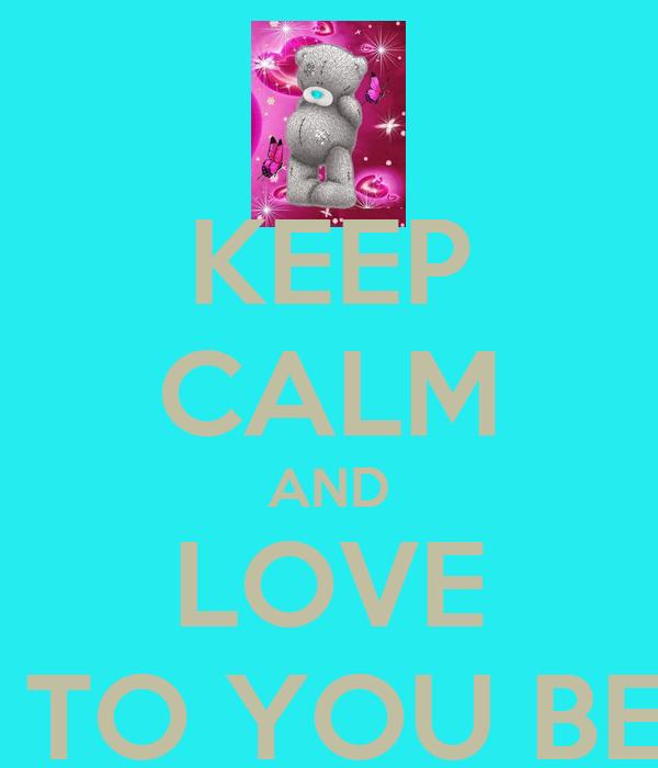 KEEP CALM AND LOVE ME TO YOU BEAR