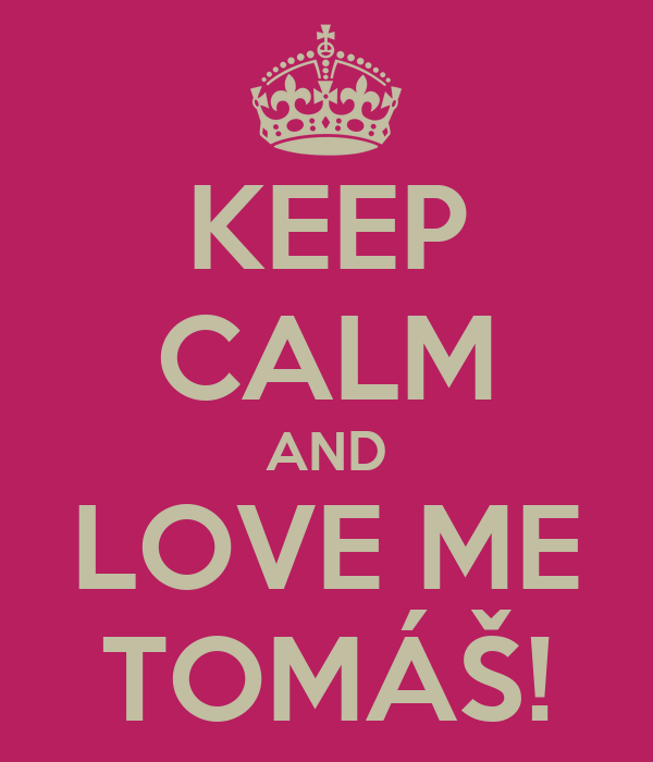 KEEP CALM AND LOVE ME TOMÁŠ!