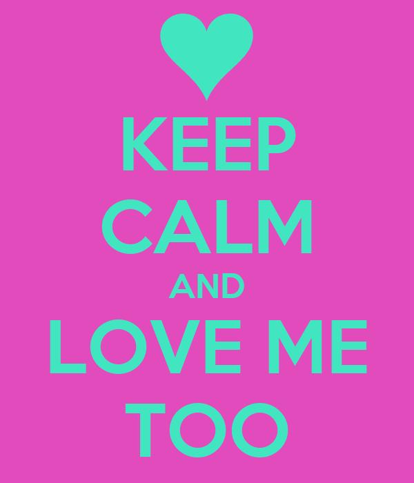 KEEP CALM AND LOVE ME TOO