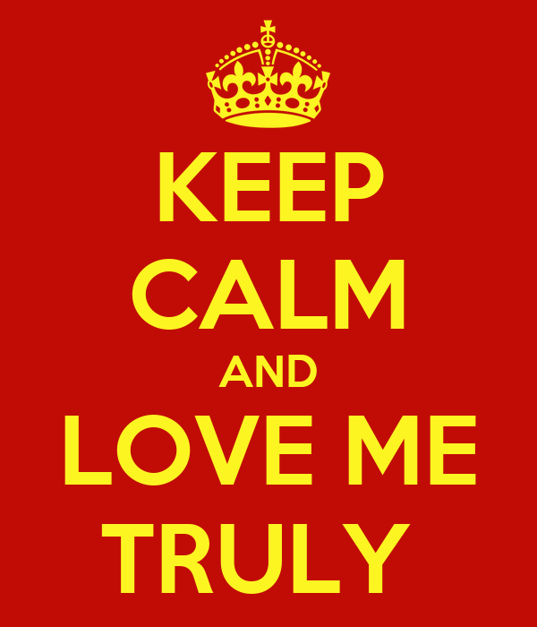 KEEP CALM AND LOVE ME TRULY