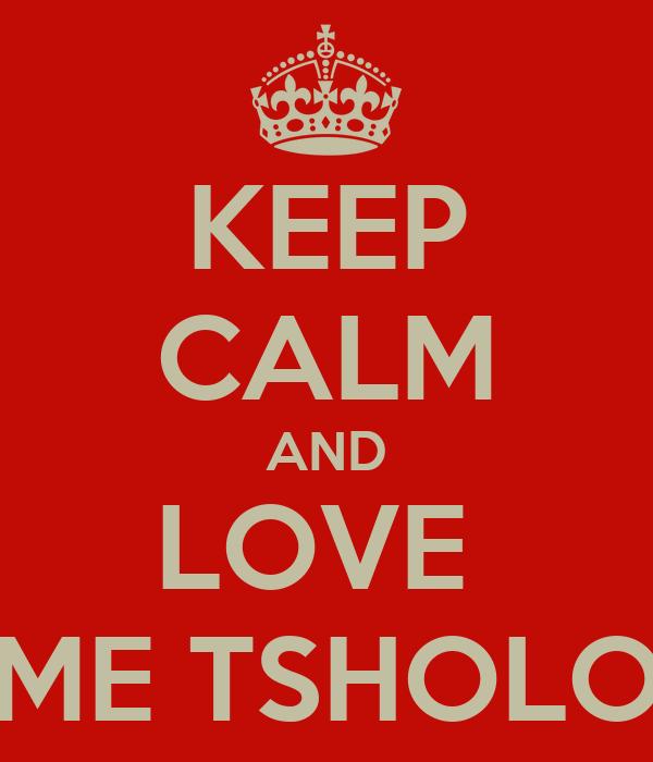 KEEP CALM AND LOVE  ME TSHOLO