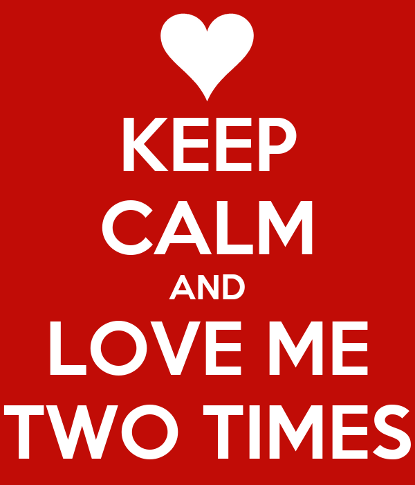 KEEP CALM AND LOVE ME TWO TIMES