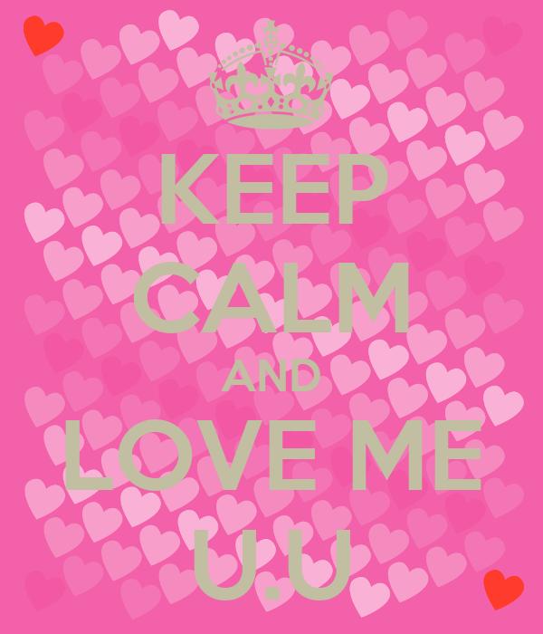 KEEP CALM AND LOVE ME U.U