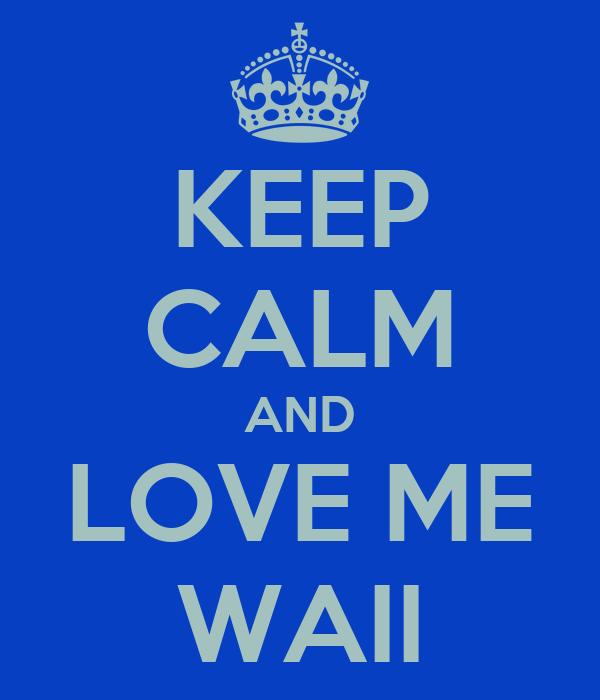 KEEP CALM AND LOVE ME WAII