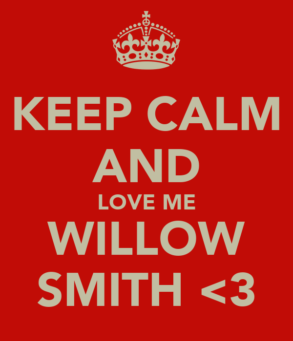 KEEP CALM AND LOVE ME WILLOW SMITH <3