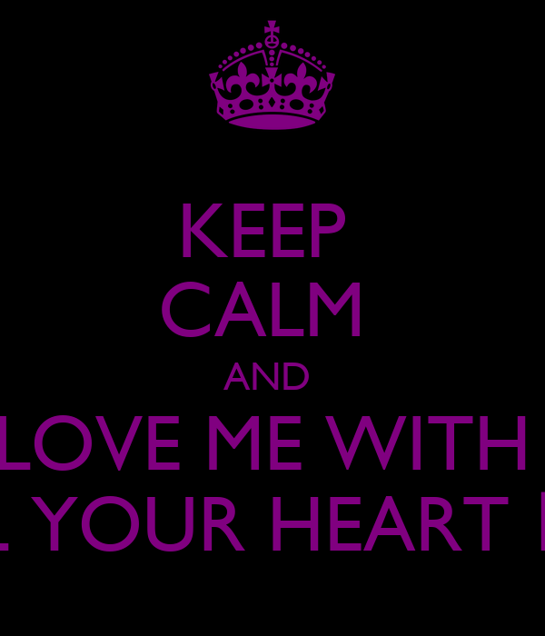 KEEP  CALM  AND  LOVE ME WITH  ALL YOUR HEART ♥ *