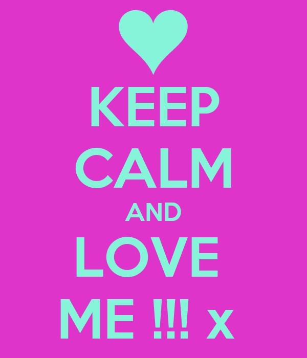 KEEP CALM AND LOVE  ME !!! x