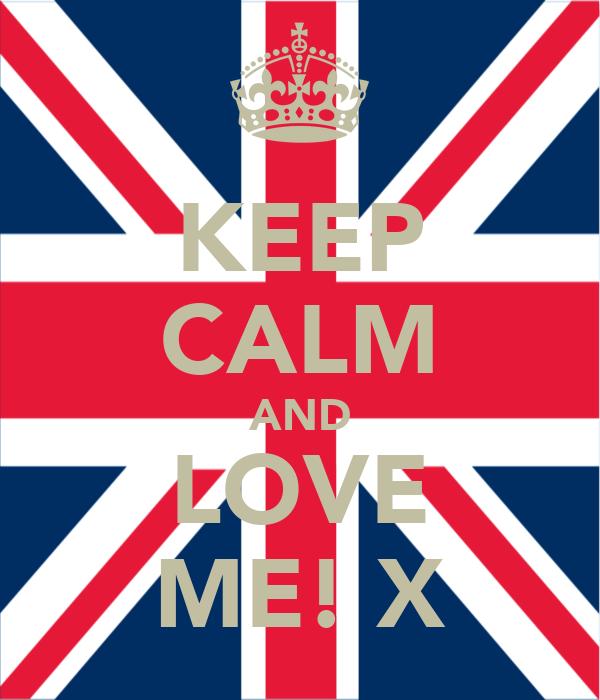 KEEP CALM AND LOVE ME! X