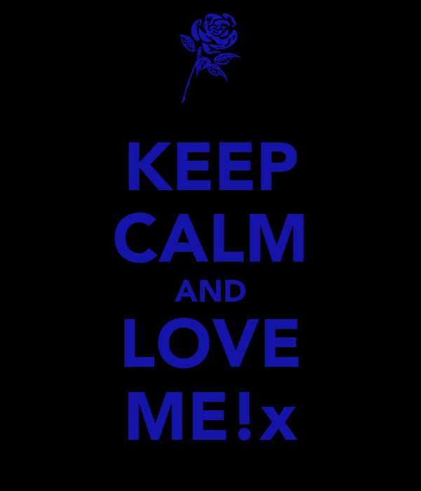 KEEP CALM AND LOVE ME!x