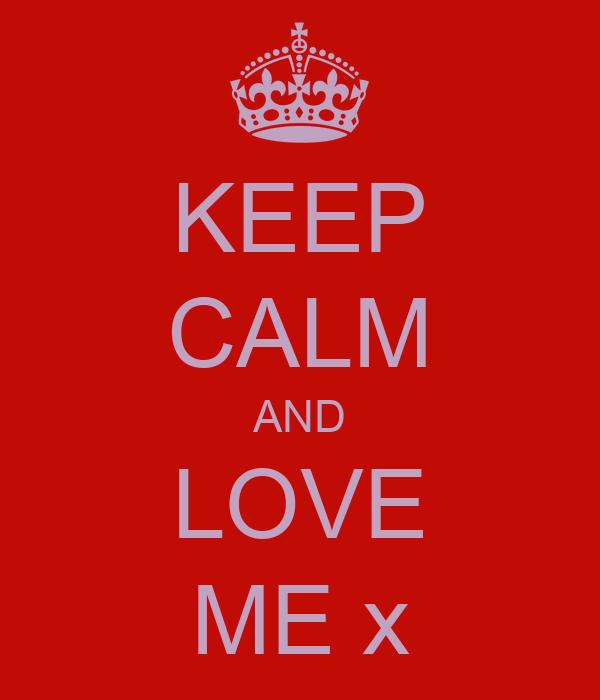 KEEP CALM AND LOVE ME x