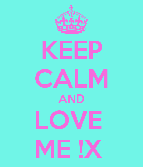 KEEP CALM AND LOVE  ME !X