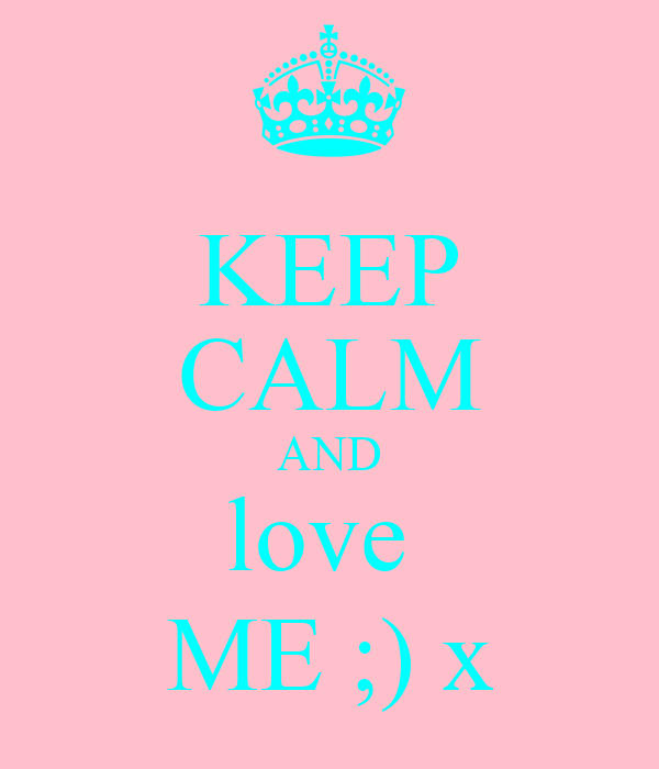 KEEP CALM AND love  ME ;) x