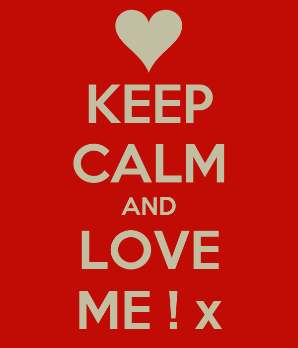 KEEP CALM AND LOVE ME ! x