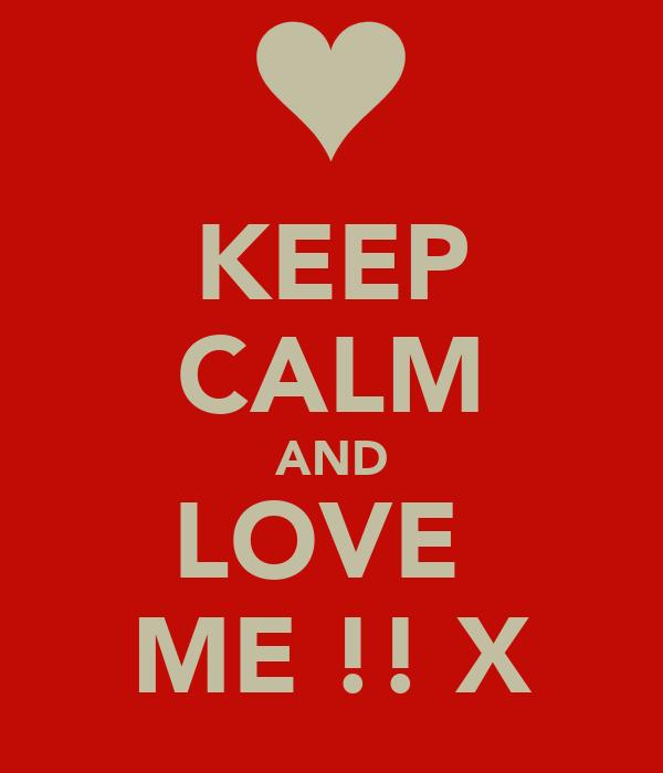 KEEP CALM AND LOVE  ME !! X