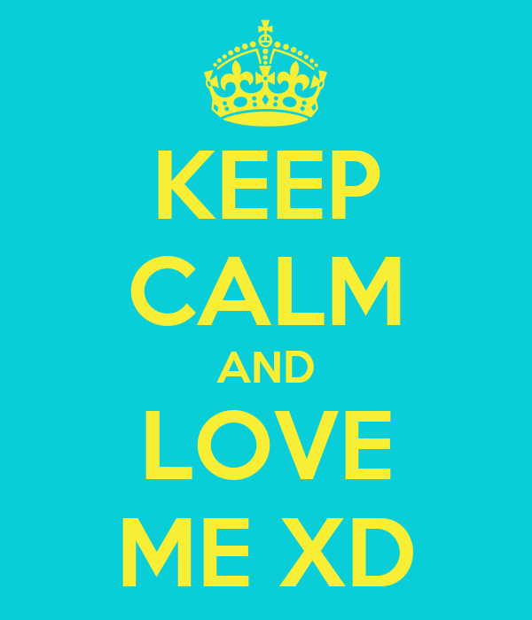 KEEP CALM AND LOVE ME XD