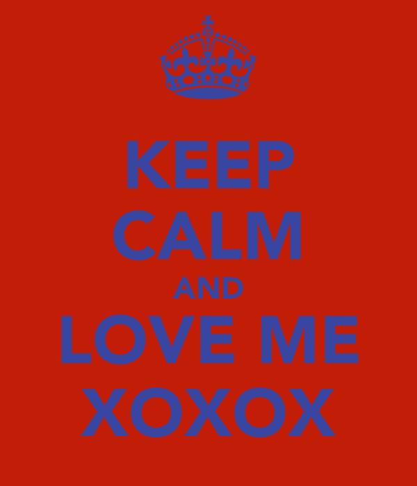 KEEP CALM AND LOVE ME XOXOX