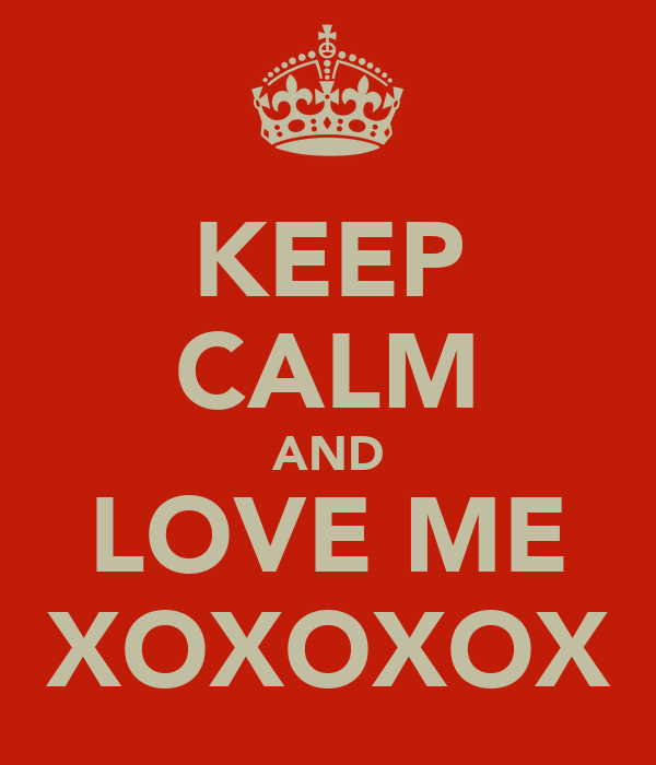 KEEP CALM AND LOVE ME XOXOXOX