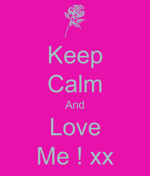 Keep Calm And Love Me ! xx