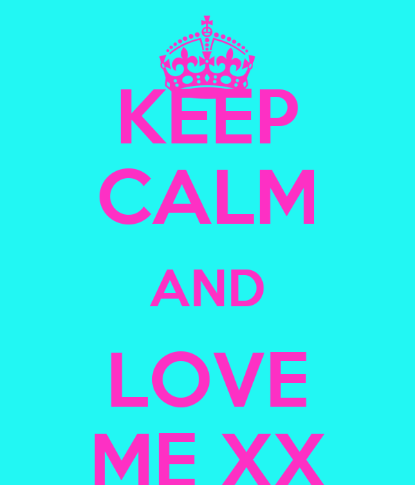 KEEP CALM AND LOVE ME XX