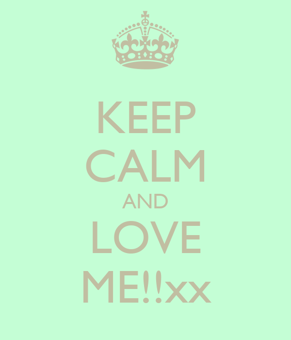 KEEP CALM AND LOVE ME!!xx