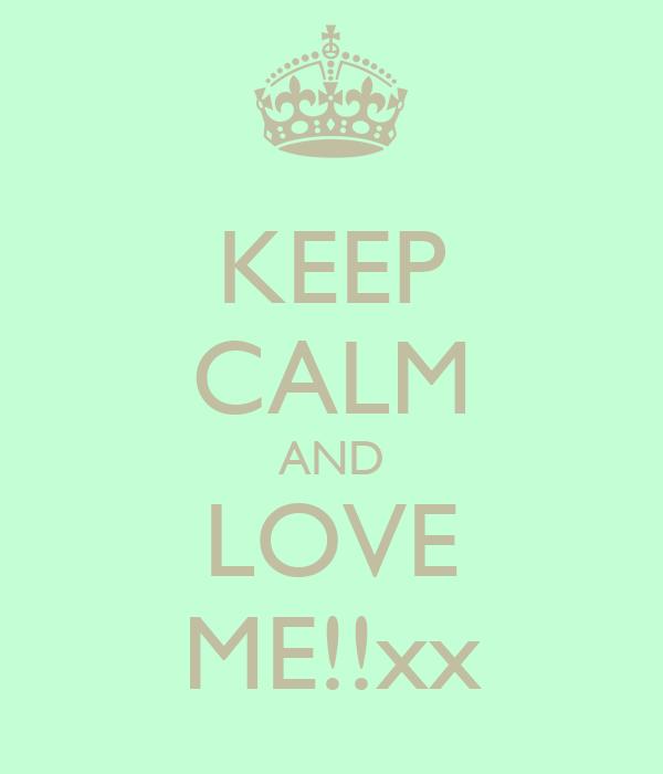 KEEP CALM AND LOVE ME!!xx