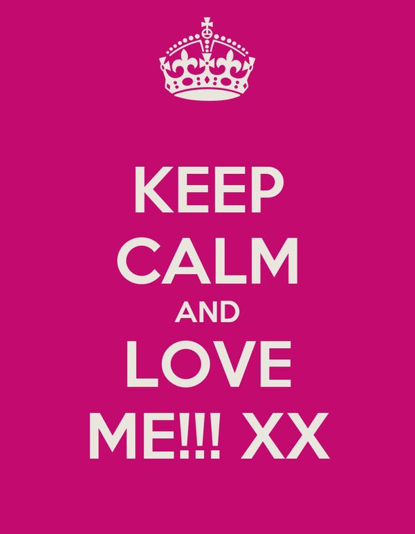 KEEP CALM AND LOVE ME!!! XX