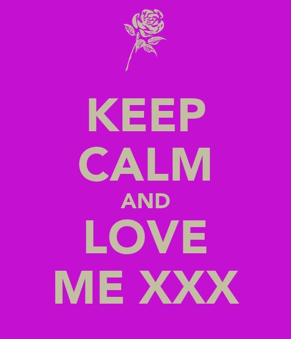 KEEP CALM AND LOVE ME XXX