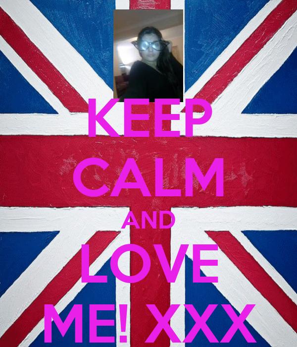 KEEP CALM AND LOVE ME! XXX