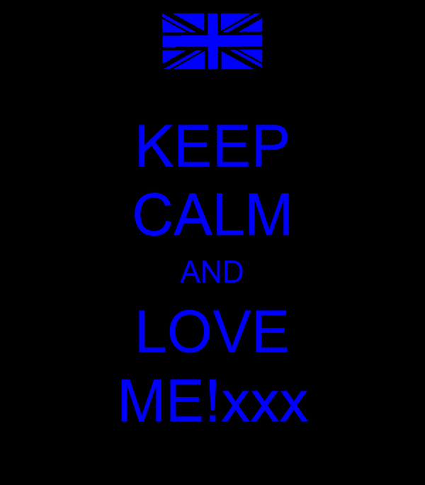 KEEP CALM AND LOVE ME!xxx