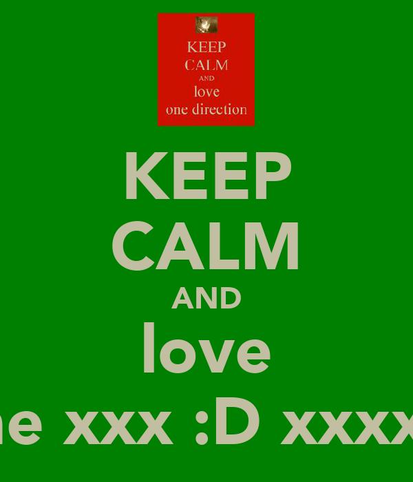 KEEP CALM AND love me xxx :D xxxxx