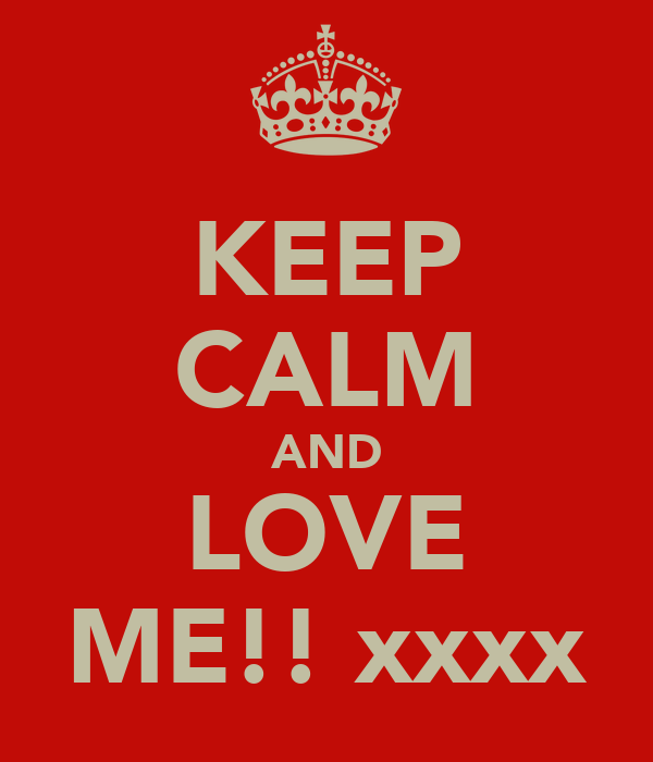 KEEP CALM AND LOVE ME!! xxxx
