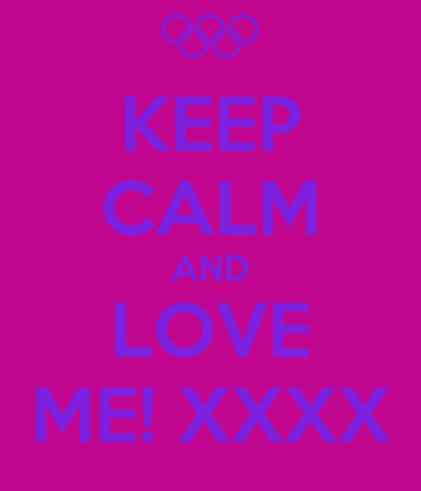 KEEP CALM AND LOVE ME! XXXX