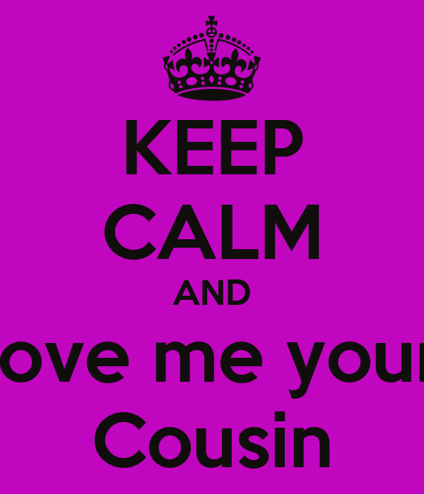 Keep Calm And Love Me Your Cousin Poster Belinda Guzman Keep