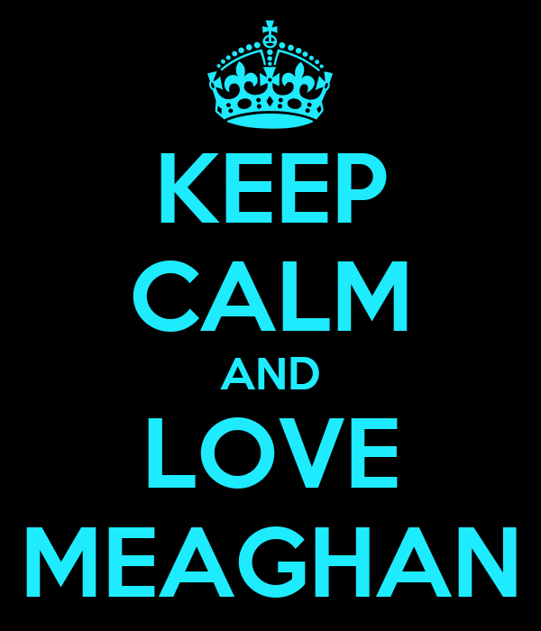 KEEP CALM AND LOVE MEAGHAN
